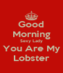 Good Morning Sexy Lady You Are My Lobster - Personalised Poster A4 size