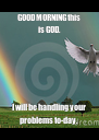 GOOD MORNING this is GOD. I will be handling your problems to-day. - Personalised Poster A4 size