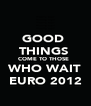 GOOD  THINGS  COME TO THOSE   WHO WAIT EURO 2012 - Personalised Poster A4 size