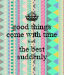good things come with time but the best suddenly - Personalised Poster A4 size