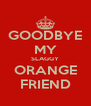 GOODBYE MY SLAGGY ORANGE FRIEND - Personalised Poster A4 size