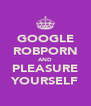 GOOGLE ROBPORN AND PLEASURE YOURSELF - Personalised Poster A4 size
