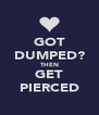 GOT DUMPED? THEN GET PIERCED - Personalised Poster A4 size