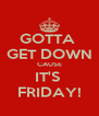 GOTTA  GET DOWN CAUSE IT'S  FRIDAY! - Personalised Poster A4 size