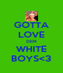 GOTTA LOVE DEM WHITE BOYS<3 - Personalised Poster A4 size
