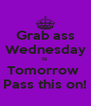 Grab ass Wednesday Is  Tomorrow  Pass this on! - Personalised Poster A4 size