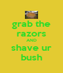 grab the razors AND shave ur bush - Personalised Poster A4 size