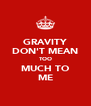 GRAVITY DON'T MEAN TOO MUCH TO ME - Personalised Poster A4 size