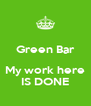 Green Bar  My work here IS DONE - Personalised Poster A4 size