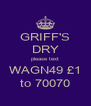 GRIFF'S DRY please text WAGN49 £1 to 70070 - Personalised Poster A4 size