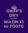GRIFF'S DRY so text WAGN £1 to 70070 - Personalised Poster A4 size