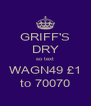 GRIFF'S DRY so text WAGN49 £1 to 70070 - Personalised Poster A4 size