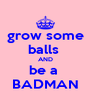 grow some balls  AND be a  BADMAN - Personalised Poster A4 size