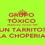 GRUPO  TÓXICO  MARTES 10:00 PM UN TARRITO? LA CHOPERIA  - Personalised Poster A4 size