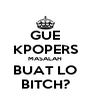 GUE KPOPERS MASALAH BUAT LO BITCH? - Personalised Poster A4 size