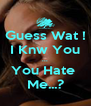 Guess Wat ! I Knw You ... You Hate  Me...? - Personalised Poster A4 size