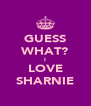 GUESS WHAT? I LOVE ♥ SHARNIE ♥ - Personalised Poster A4 size