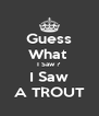 Guess What  I Saw ? I Saw A TROUT - Personalised Poster A4 size