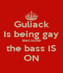 Guliack Is being gay Becouse the bass IS ON - Personalised Poster A4 size