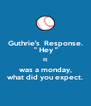 "Guthrie's  Response.  "" Hey "" It was a monday, what did you expect. - Personalised Poster A4 size"