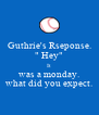 """Guthrie's Rseponse. """" Hey"""" It was a monday. what did you expect. - Personalised Poster A4 size"""