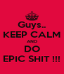 Guys.. KEEP CALM AND DO EPIC SHIT !!! - Personalised Poster A4 size