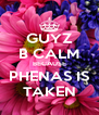GUYZ B CALM BECAUSE PHENAS IS TAKEN - Personalised Poster A4 size