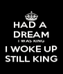 HAD A  DREAM I WAS KING I WOKE UP STILL KING - Personalised Poster A4 size