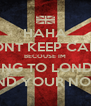 HAHA DONT KEEP CALM BECOUSE IM GOING TO LONDON AND YOUR NOT!! - Personalised Poster A4 size