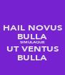 HAIL NOVUS BULLA SIMULAQUE UT VENTUS BULLA - Personalised Poster A4 size