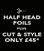 HALF HEAD FOILS PLUS CUT & STYLE ONLY £45* - Personalised Poster A4 size