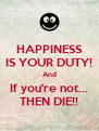 HAPPINESS IS YOUR DUTY! And If you're not... THEN DIE!! - Personalised Poster A4 size