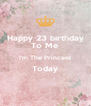 Happy 23 birthday To Me I'm The Princess Today  - Personalised Poster A4 size