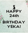 HAPPY 24th  BIRTHDAY YEKA! - Personalised Poster A4 size
