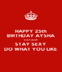 HAPPY 25th BIRTHDAY AYSHA STAY CALM STAY SEXY DO WHAT YOU LIKE - Personalised Poster A4 size