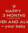 HAPPY  3 MONTHS I LOVE YOU  FOREVER AND ALWAYS  ~ your baby  - Personalised Poster A4 size