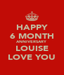 HAPPY 6 MONTH ANNIVERSARY LOUISE LOVE YOU - Personalised Poster A4 size