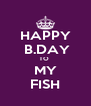 HAPPY    B.DAY  TO   MY   FISH  - Personalised Poster A4 size