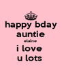 happy bday auntie elaine  i love  u lots  - Personalised Poster A4 size