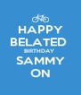 HAPPY BELATED  BIRTHDAY  SAMMY ON - Personalised Poster A4 size
