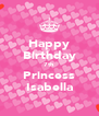 Happy Birthday 7th Princess Isabella - Personalised Poster A4 size