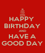 HAPPY  BIRTHDAY AND HAVE A GOOD DAY - Personalised Poster A4 size