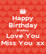 Happy Birthday Bradley Love You Miss You  xx - Personalised Poster A4 size