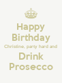 Happy Birthday Christine, party hard and Drink Prosecco - Personalised Poster A4 size