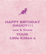 HAPPY BIRTHDAY DADDY!!! Luvs & Kisses  YOUR  Little Kitten x - Personalised Poster A4 size