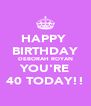 HAPPY  BIRTHDAY DEBORAH ROYAN YOU'RE 40 TODAY!! - Personalised Poster A4 size