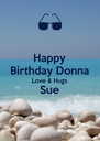 Happy Birthday Donna Love & Hugs Sue  - Personalised Poster A4 size