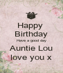 Happy  Birthday Have a good day Auntie Lou love you x - Personalised Poster A4 size