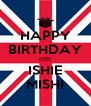HAPPY BIRTHDAY !!!!!! ISHIE MISHI - Personalised Poster A4 size