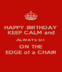 HAPPY BIRTHDAY KEEP CALM and ALWAYS SIT ON THE EDGE of a CHAIR - Personalised Poster A4 size